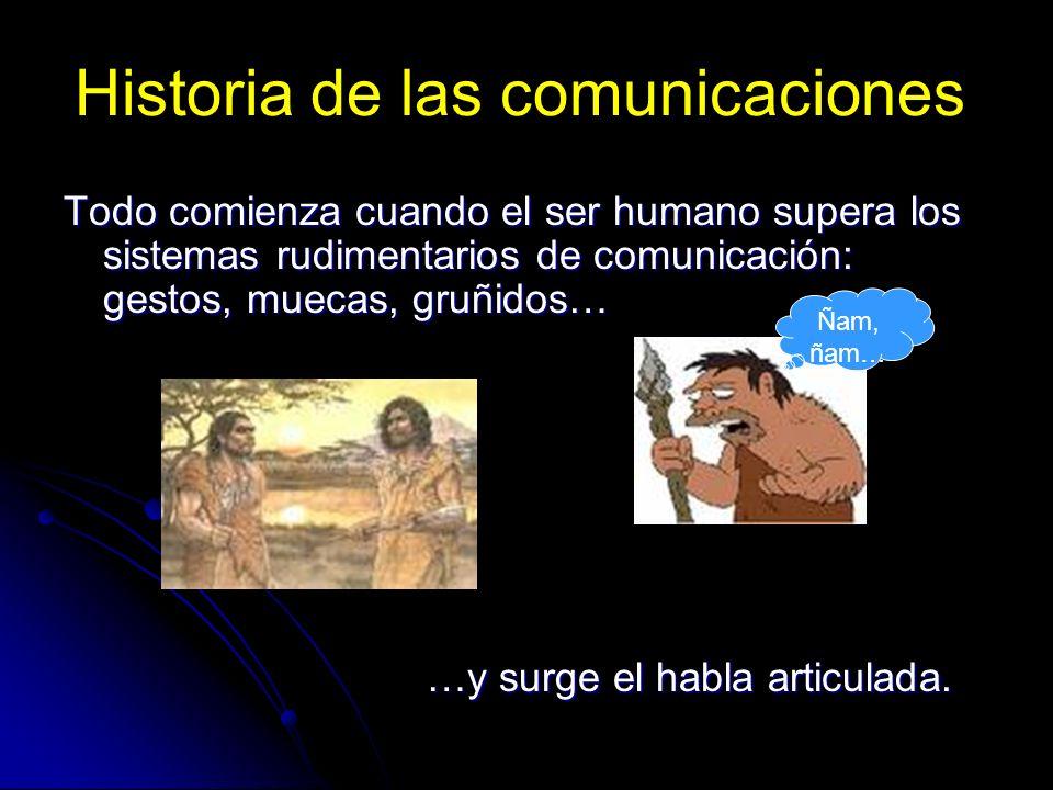 Historia de las comunicaciones Todo comienza cuando el ser humano supera los sistemas rudimentarios de comunicación: gestos, muecas, gruñidos… …y surg