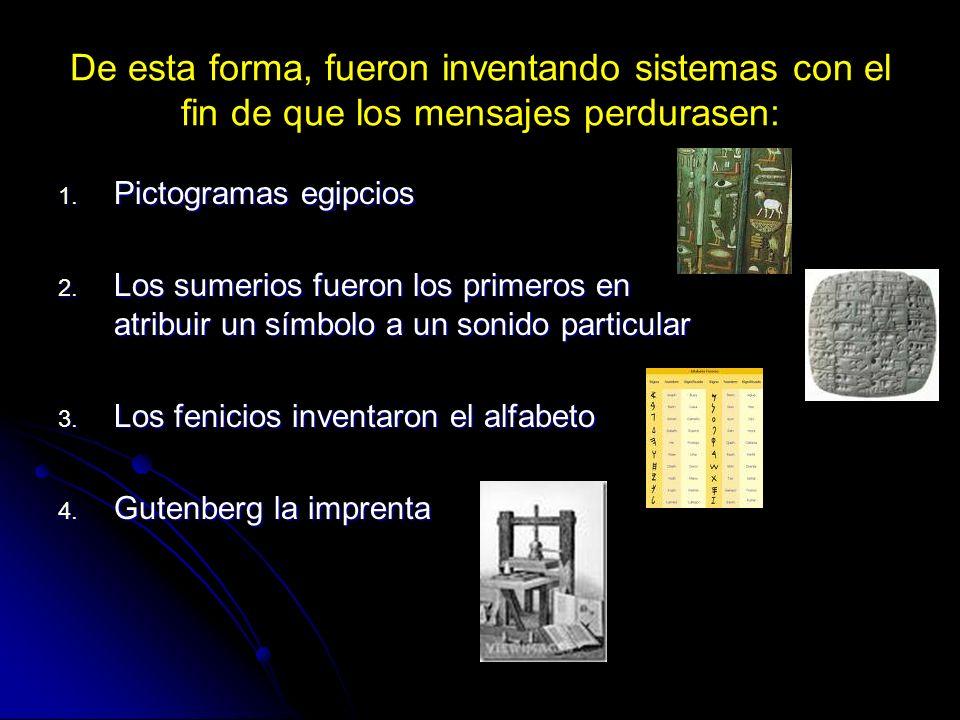 De esta forma, fueron inventando sistemas con el fin de que los mensajes perdurasen: 1. Pictogramas egipcios 2. Los sumerios fueron los primeros en at