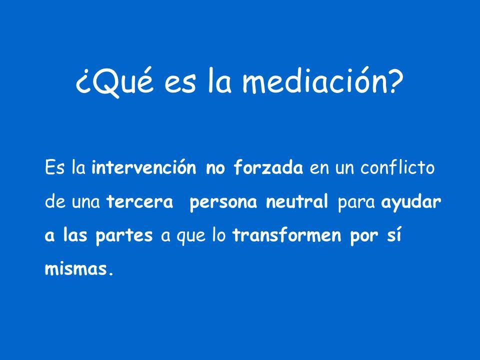 ¿Qué es la mediación? Es la intervención no forzada en un conflicto de una tercera persona neutral para ayudar a las partes a que lo transformen por s