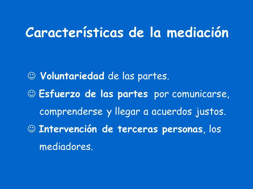 Características de la mediación Voluntariedad de las partes. Esfuerzo de las partes por comunicarse, comprenderse y llegar a acuerdos justos. Interven