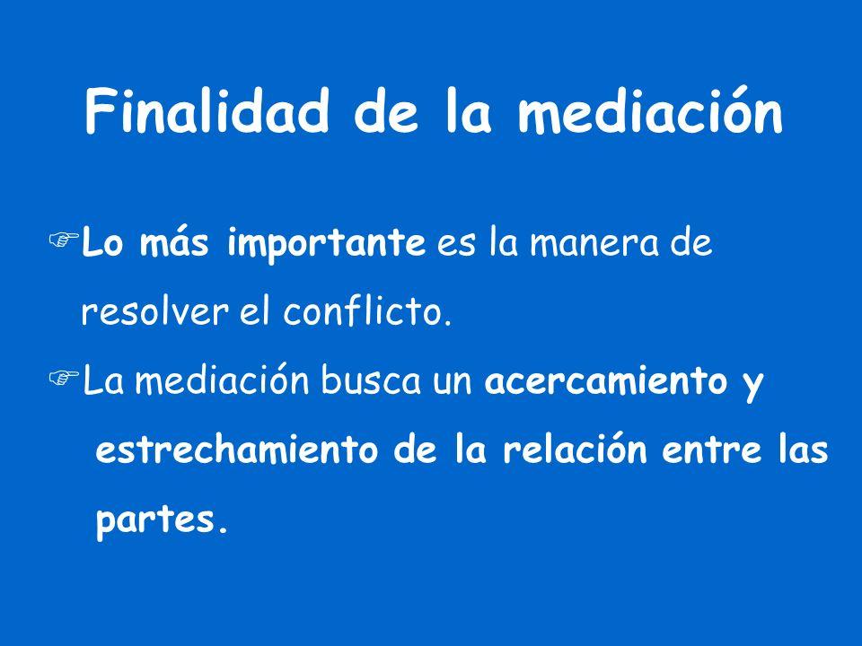 Finalidad de la mediación Lo más importante es la manera de resolver el conflicto. La mediación busca un acercamiento y estrechamiento de la relación