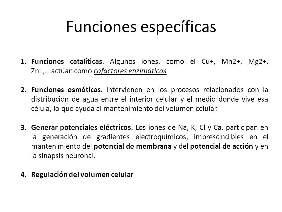 Funciones específicas 1.Funciones catalíticas. Algunos iones, como el Cu+, Mn2+, Mg2+, Zn+,...actúan como cofactores enzimáticos 2.Funciones osmóticas