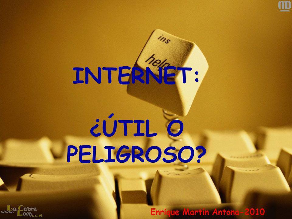 INTERNET: ¿ÚTIL O PELIGROSO? Enrique Martín Antona-2010