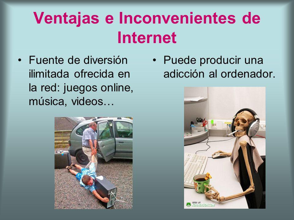 Ventajas e Inconvenientes de Internet Fuente de diversión ilimitada ofrecida en la red: juegos online, música, videos… Puede producir una adicción al ordenador.