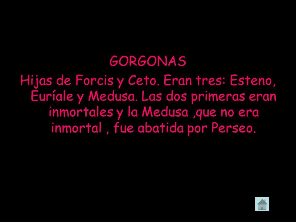 GORGONAS Hijas de Forcis y Ceto. Eran tres: Esteno, Euríale y Medusa. Las dos primeras eran inmortales y la Medusa,que no era inmortal, fue abatida po