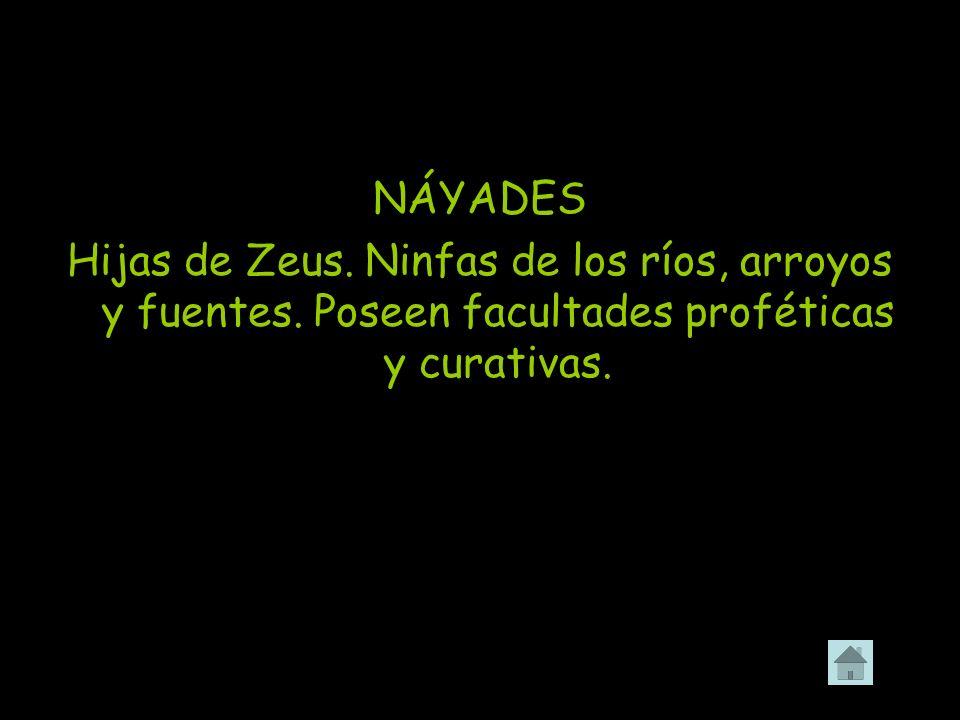 NÁYADES Hijas de Zeus. Ninfas de los ríos, arroyos y fuentes. Poseen facultades proféticas y curativas.