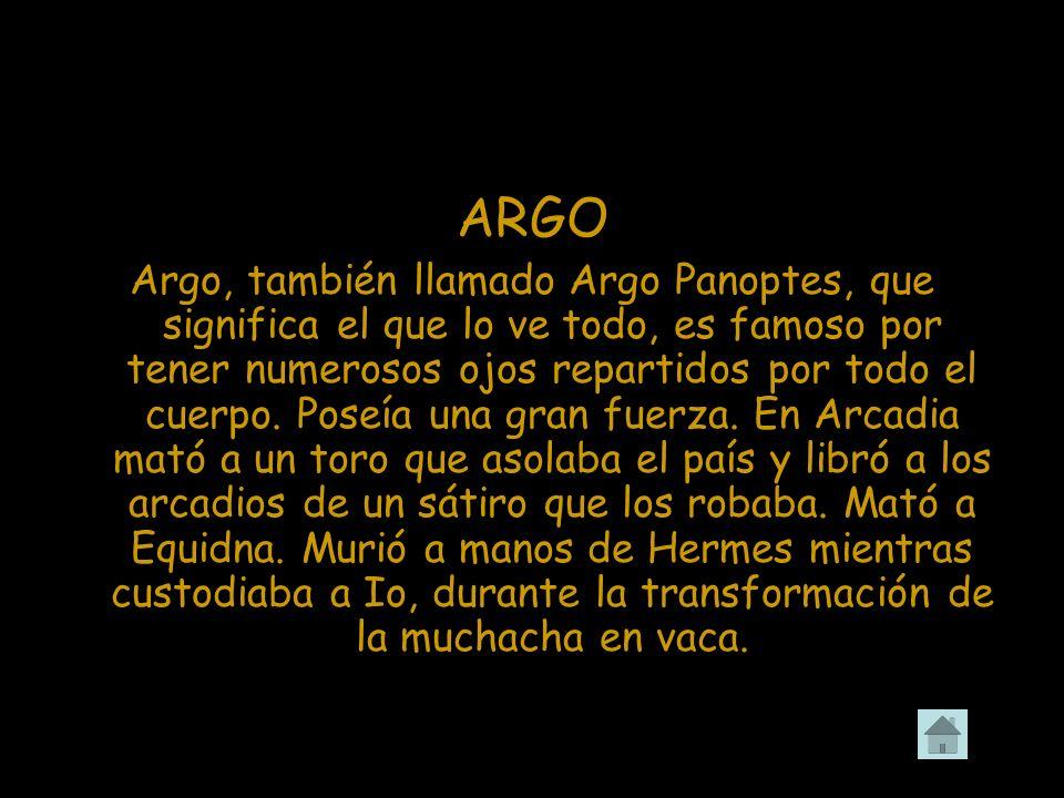 ARGO Argo, también llamado Argo Panoptes, que significa el que lo ve todo, es famoso por tener numerosos ojos repartidos por todo el cuerpo. Poseía un