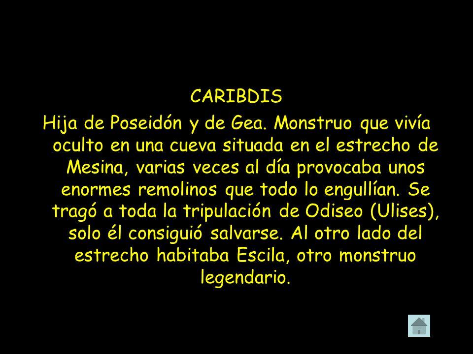 CARIBDIS Hija de Poseidón y de Gea. Monstruo que vivía oculto en una cueva situada en el estrecho de Mesina, varias veces al día provocaba unos enorme