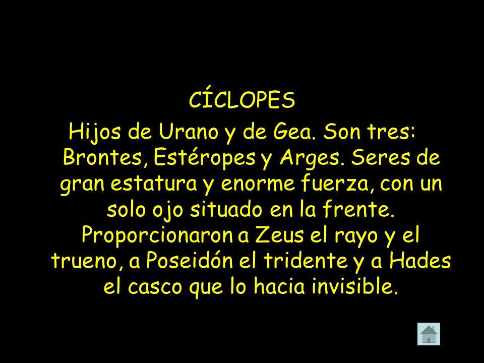 CÍCLOPES Hijos de Urano y de Gea. Son tres: Brontes, Estéropes y Arges. Seres de gran estatura y enorme fuerza, con un solo ojo situado en la frente.