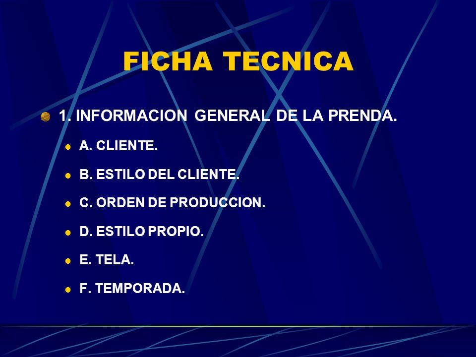 FICHA TECNICA 1. INFORMACION GENERAL DE LA PRENDA. A. CLIENTE. B. ESTILO DEL CLIENTE. C. ORDEN DE PRODUCCION. D. ESTILO PROPIO. E. TELA. F. TEMPORADA.