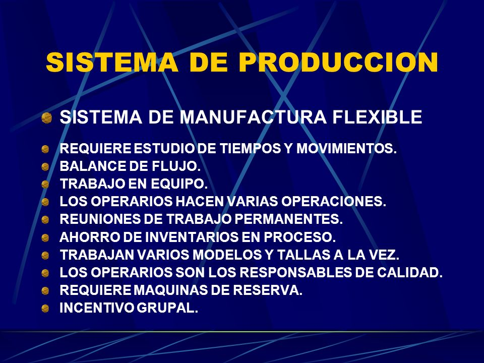 SISTEMA DE PRODUCCION SISTEMA DE MANUFACTURA FLEXIBLE REQUIERE ESTUDIO DE TIEMPOS Y MOVIMIENTOS. BALANCE DE FLUJO. TRABAJO EN EQUIPO. LOS OPERARIOS HA
