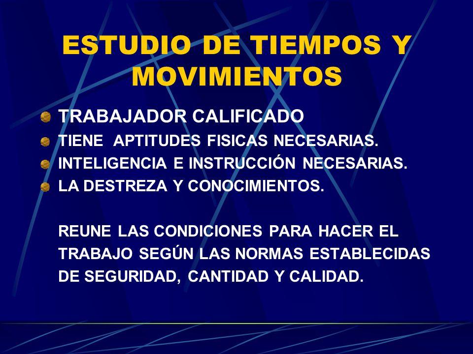ESTUDIO DE TIEMPOS Y MOVIMIENTOS TRABAJADOR CALIFICADO TIENE APTITUDES FISICAS NECESARIAS. INTELIGENCIA E INSTRUCCIÓN NECESARIAS. LA DESTREZA Y CONOCI