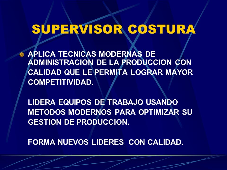SUPERVISOR COSTURA APLICA TECNICAS MODERNAS DE ADMINISTRACION DE LA PRODUCCION CON CALIDAD QUE LE PERMITA LOGRAR MAYOR COMPETITIVIDAD. LIDERA EQUIPOS