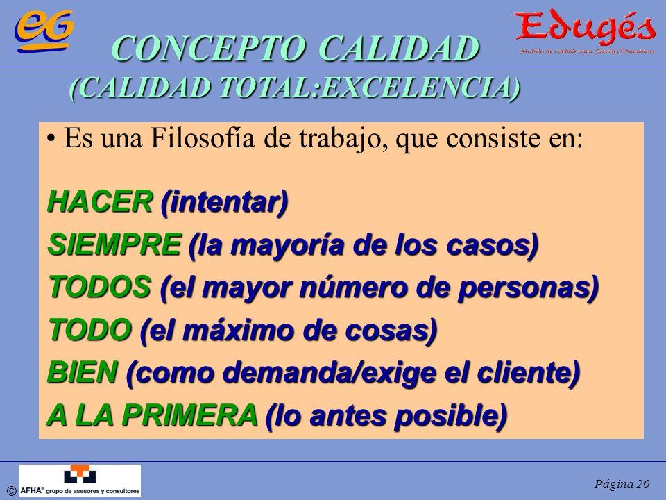 © Página 20 CONCEPTO CALIDAD (CALIDAD TOTAL:EXCELENCIA) Es una Filosofía de trabajo, que consiste en: HACER (intentar) SIEMPRE (la mayoría de los caso