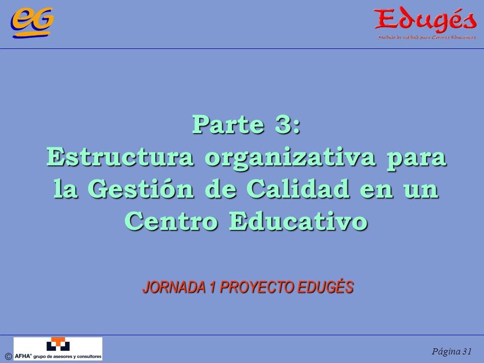 © Página 31 Parte 3: Estructura organizativa para la Gestión de Calidad en un Centro Educativo JORNADA 1 PROYECTO EDUGÉS
