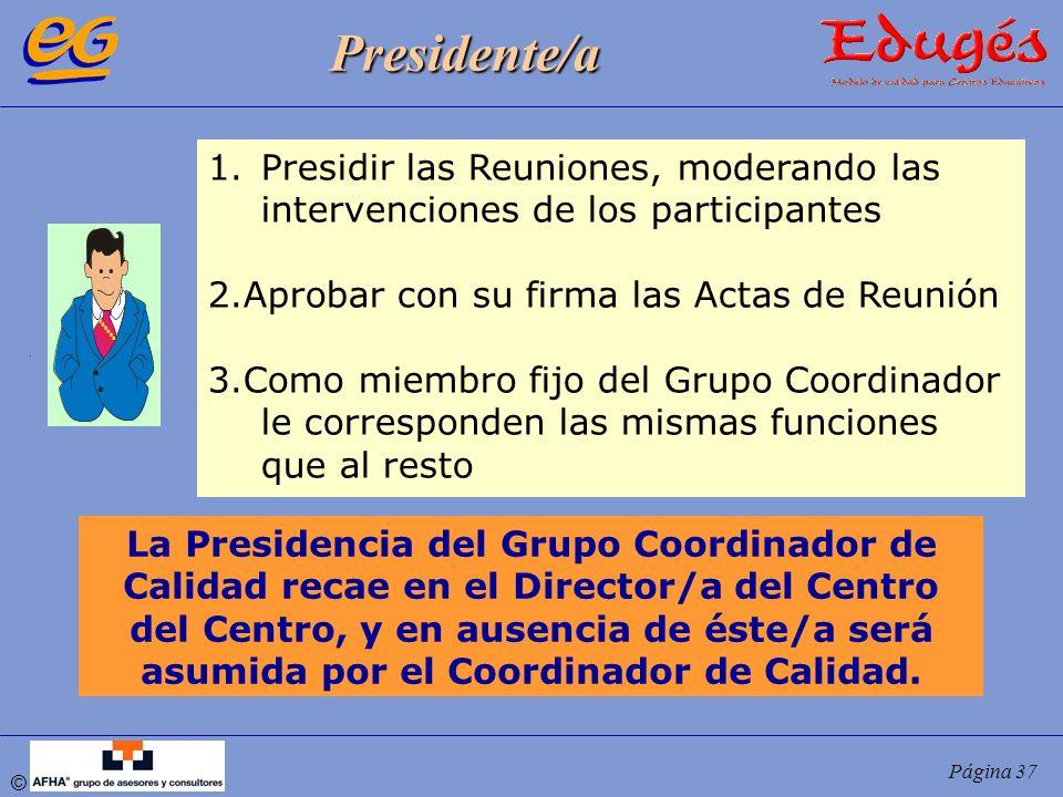 © Página 37 Presidente/a 1.Presidir las Reuniones, moderando las intervenciones de los participantes 2.Aprobar con su firma las Actas de Reunión 3.Com