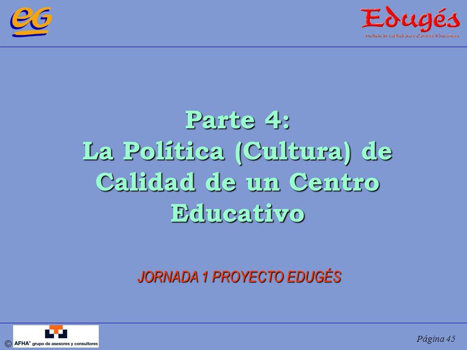 © Página 45 Parte 4: La Política (Cultura) de Calidad de un Centro Educativo JORNADA 1 PROYECTO EDUGÉS