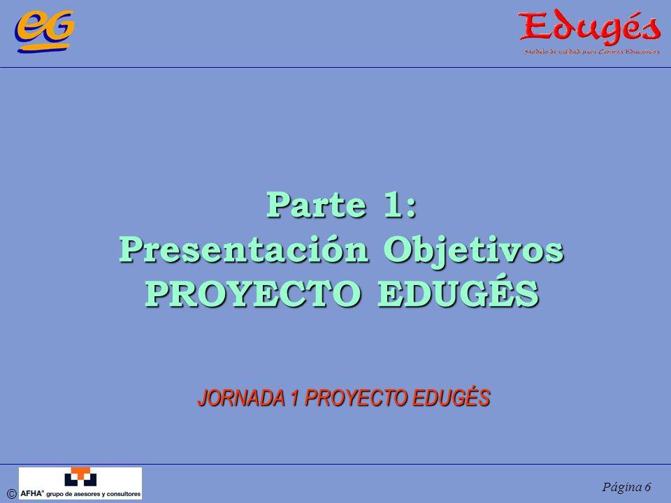 © Página 6 Parte 1: Presentación Objetivos PROYECTO EDUGÉS JORNADA 1 PROYECTO EDUGÉS