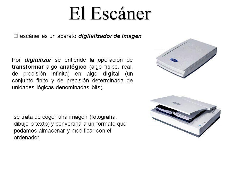 El Escáner El escáner es un aparato digitalizador de imagen Por digitalizar se entiende la operación de transformar algo analógico (algo físico, real, de precisión infinita) en algo digital (un conjunto finito y de precisión determinada de unidades lógicas denominadas bits).