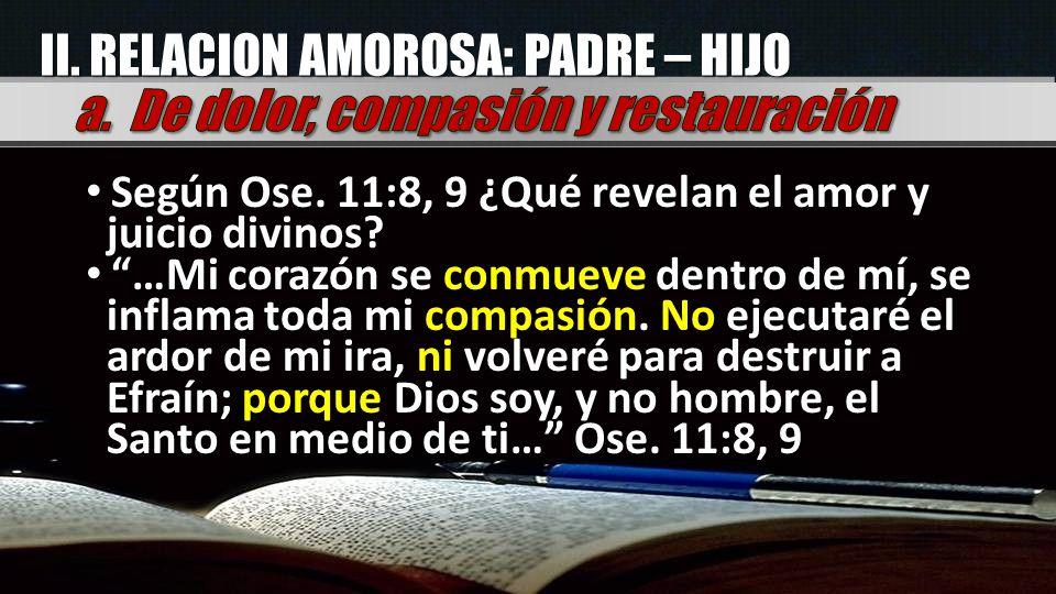 II. RELACION AMOROSA: PADRE – HIJO Según Ose. 11:8, 9 ¿Qué revelan el amor y juicio divinos? Según Ose. 11:8, 9 ¿Qué revelan el amor y juicio divinos?