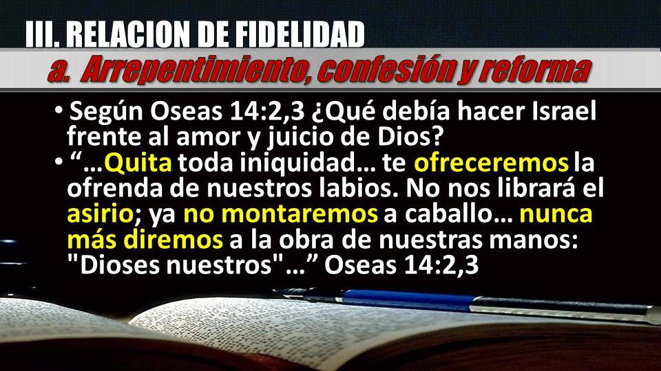 III. RELACION DE FIDELIDAD Según Oseas 14:2,3 ¿Qué debía hacer Israel frente al amor y juicio de Dios? …Quita toda iniquidad… te ofreceremos la ofrend