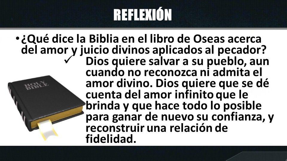 REFLEXIÓN ¿Qué dice la Biblia en el libro de Oseas acerca del amor y juicio divinos aplicados al pecador? Dios quiere salvar a su pueblo, aun cuando n