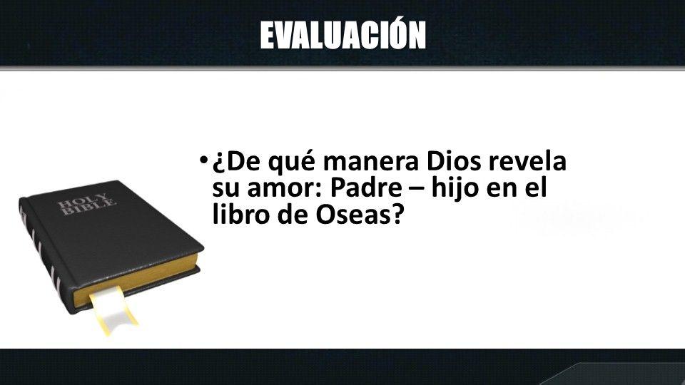 EVALUACIÓN ¿De qué manera Dios revela su amor: Padre – hijo en el libro de Oseas?