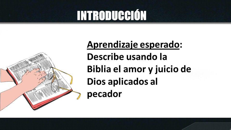 INTRODUCCIÓN Aprendizaje esperado: Describe usando la Biblia el amor y juicio de Dios aplicados al pecador