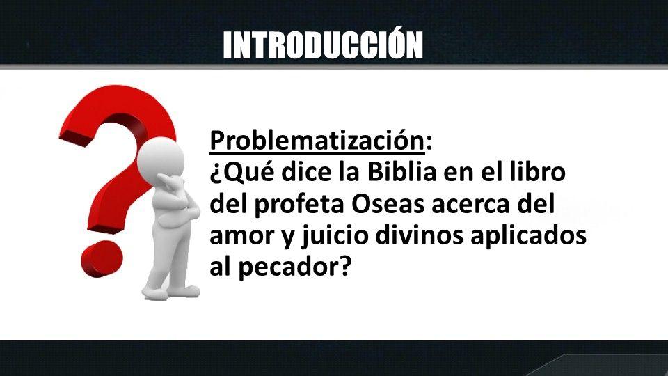 INTRODUCCIÓN Problematización: ¿Qué dice la Biblia en el libro del profeta Oseas acerca del amor y juicio divinos aplicados al pecador?