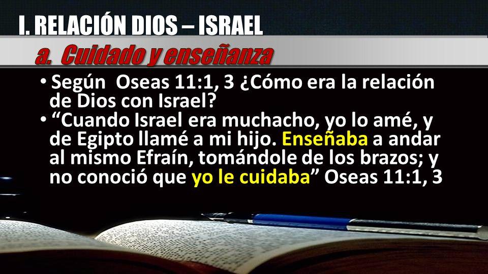 I. RELACIÓN DIOS – ISRAEL Según Oseas 11:1, 3 ¿Cómo era la relación de Dios con Israel? Cuando Israel era muchacho, yo lo amé, y de Egipto llamé a mi