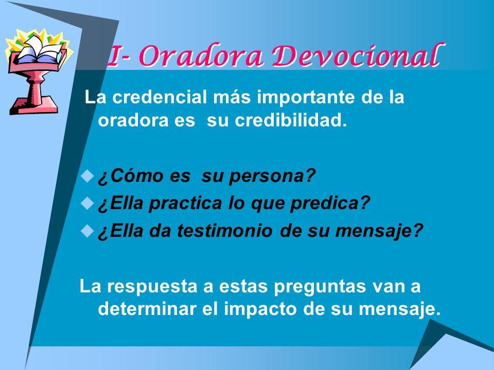 I- Oradora Devocional La credencial más importante de la oradora es su credibilidad. ¿Cómo es su persona? ¿Ella practica lo que predica? ¿Ella da test