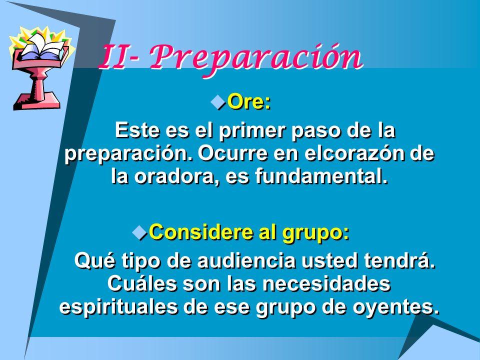 II- Preparación Ore: Este es el primer paso de la preparación. Ocurre en elcorazón de la oradora, es fundamental. Considere al grupo: Qué tipo de audi