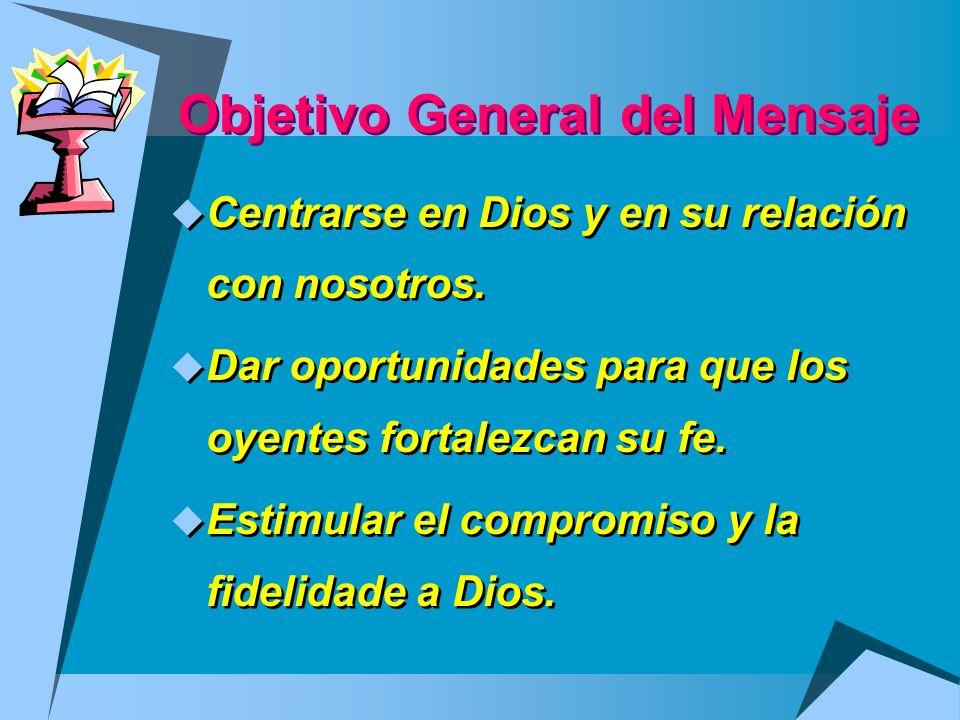 Objetivo General del Mensaje Centrarse en Dios y en su relación con nosotros. Dar oportunidades para que los oyentes fortalezcan su fe. Estimular el c
