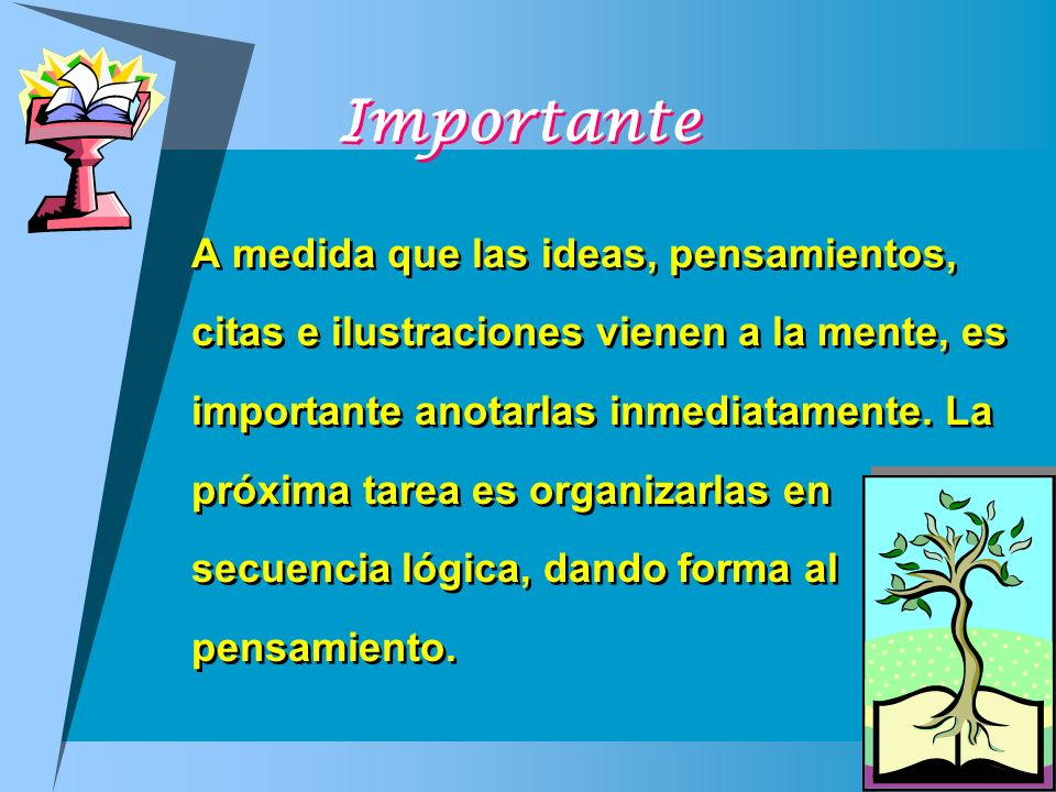 Importante A medida que las ideas, pensamientos, citas e ilustraciones vienen a la mente, es importante anotarlas inmediatamente. La próxima tarea es
