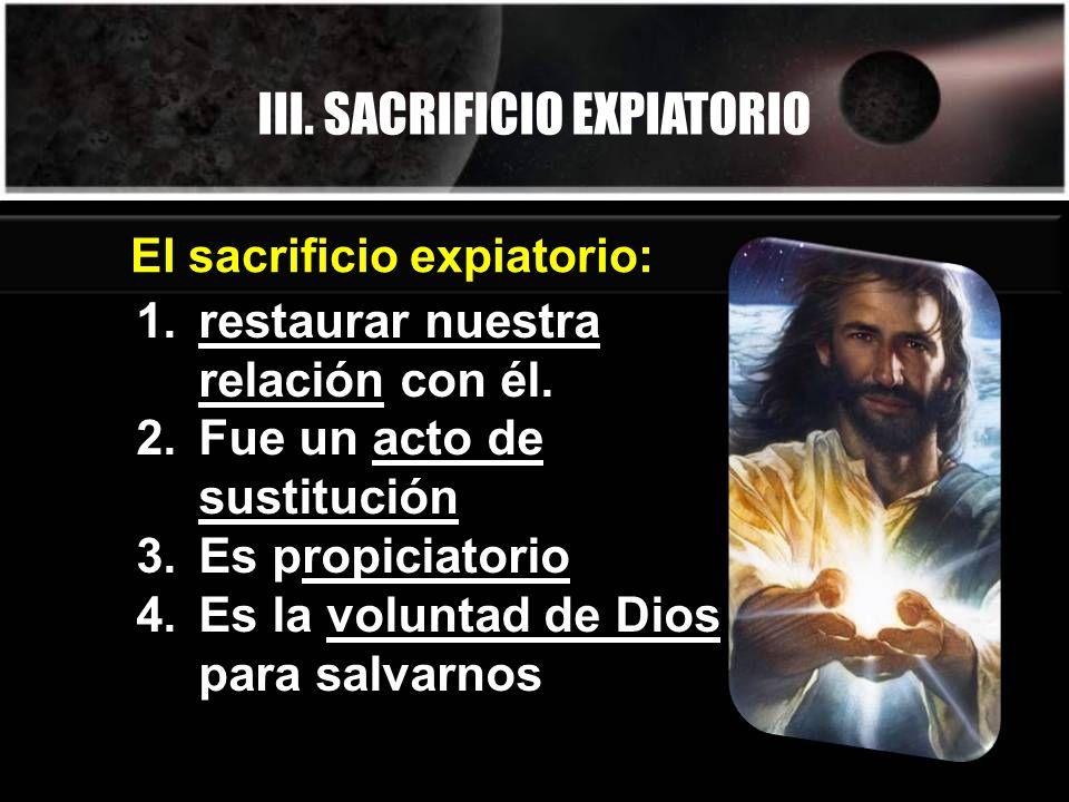 El sacrificio expiatorio: III. SACRIFICIO EXPIATORIO 1.restaurar nuestra relación con él. 2.Fue un acto de sustitución 3.Es propiciatorio 4.Es la volu