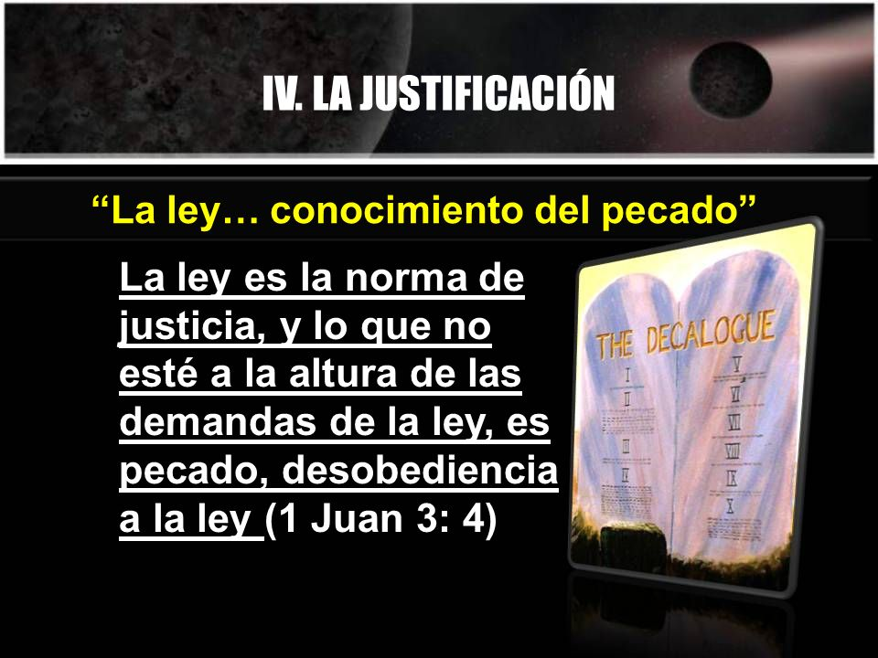 IV. LA JUSTIFICACIÓN La ley es la norma de justicia, y lo que no esté a la altura de las demandas de la ley, es pecado, desobediencia a la ley (1 Juan