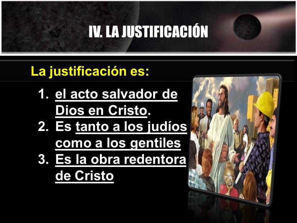 IV. LA JUSTIFICACIÓN 1.el acto salvador de Dios en Cristo. 2.Es tanto a los judíos como a los gentiles 3.Es la obra redentora de Cristo La justificaci