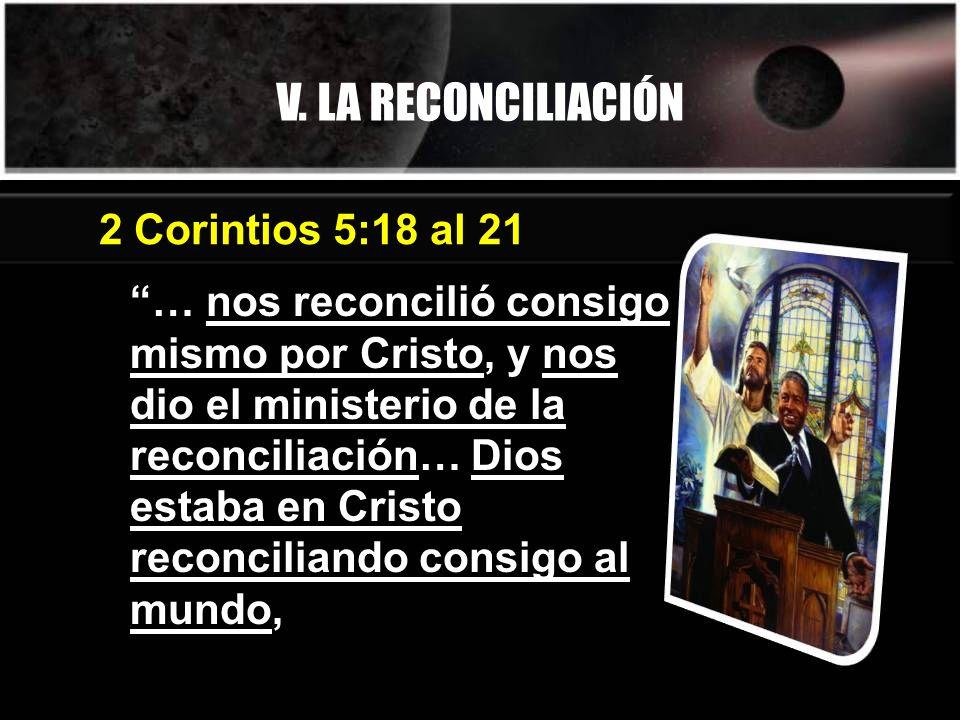 V. LA RECONCILIACIÓN … nos reconcilió consigo mismo por Cristo, y nos dio el ministerio de la reconciliación… Dios estaba en Cristo reconciliando cons
