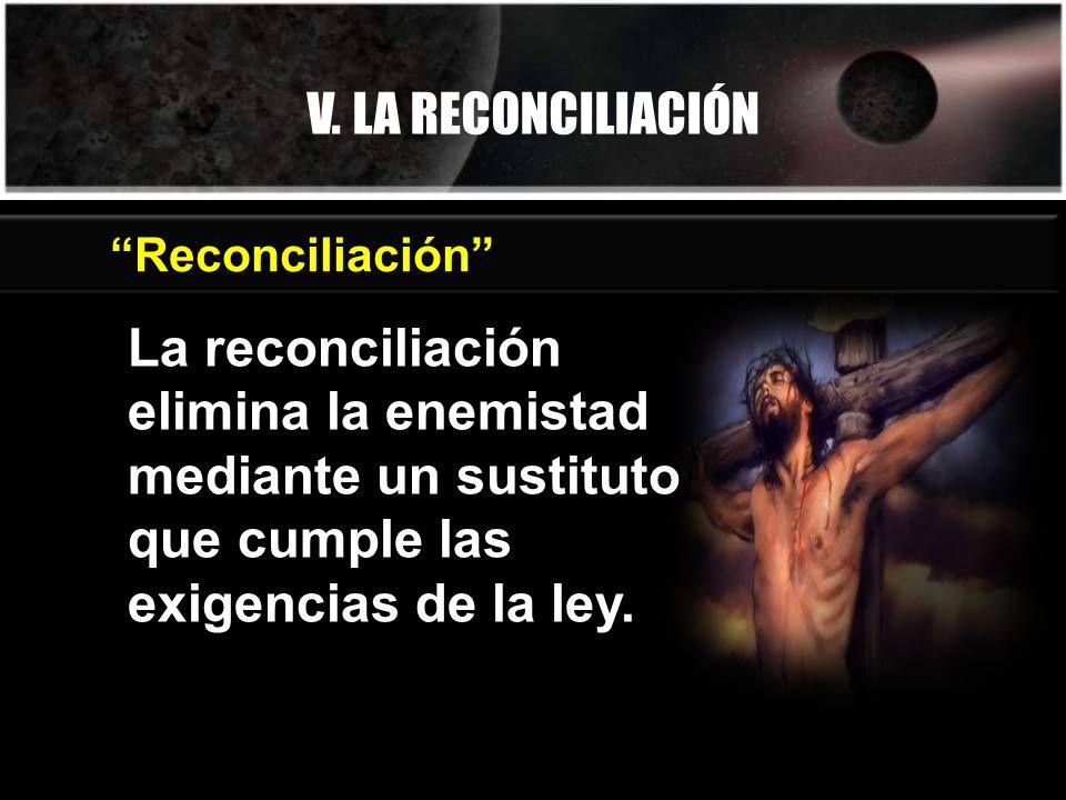 V. LA RECONCILIACIÓN Reconciliación La reconciliación elimina la enemistad mediante un sustituto que cumple las exigencias de la ley.