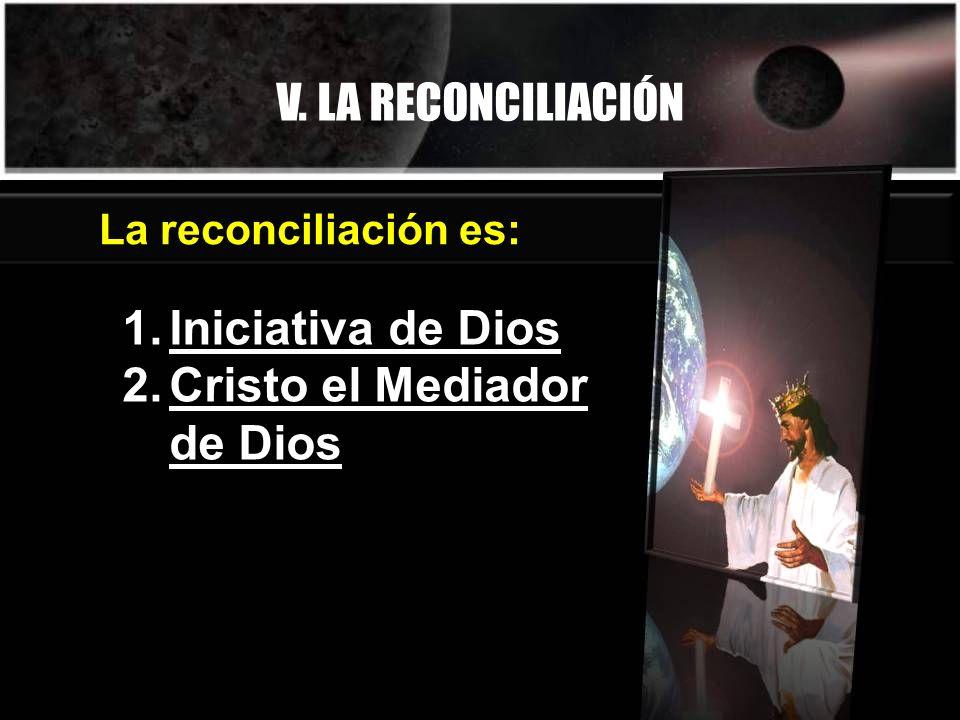 V. LA RECONCILIACIÓN 1.Iniciativa de Dios 2.Cristo el Mediador de Dios La reconciliación es: