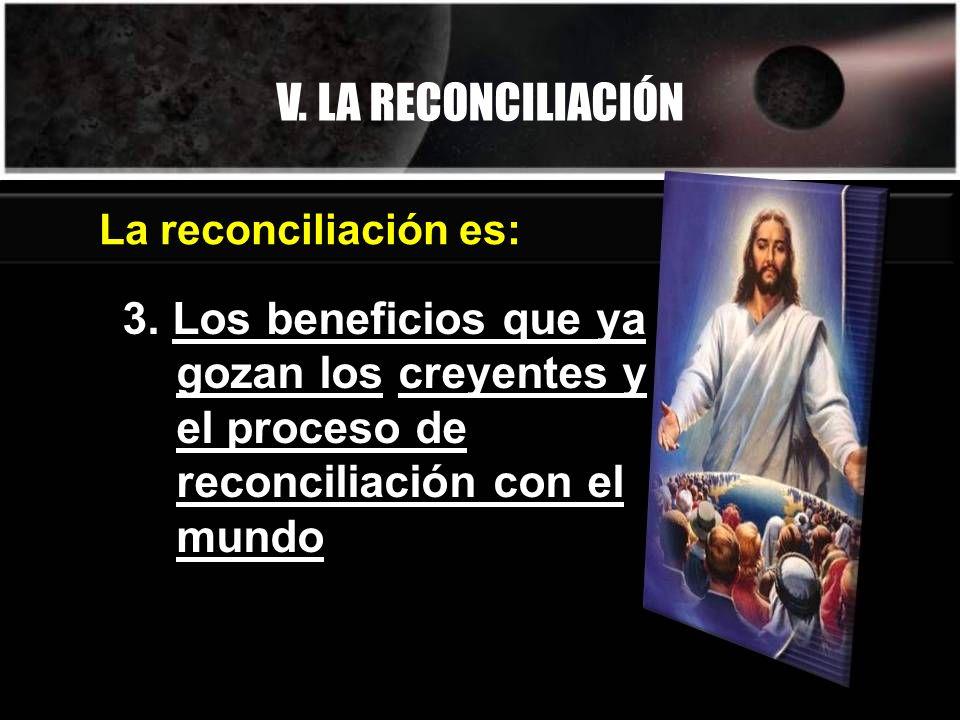 V. LA RECONCILIACIÓN 3. Los beneficios que ya gozan los creyentes y el proceso de reconciliación con el mundo La reconciliación es: