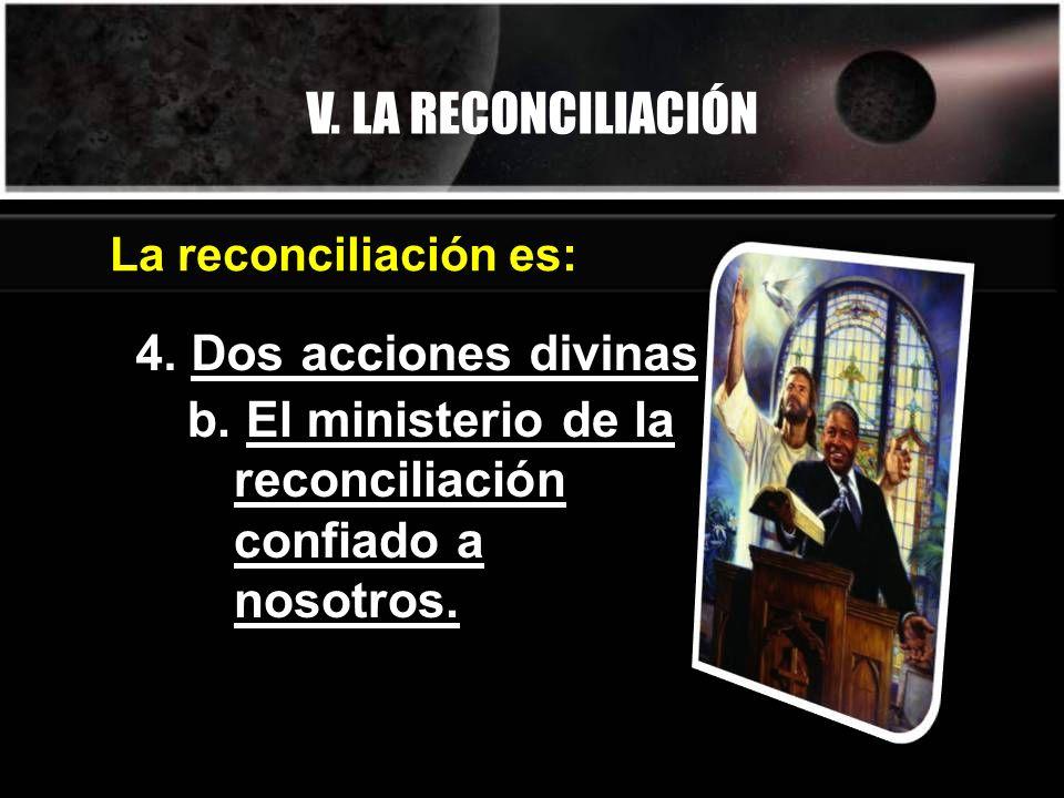 V. LA RECONCILIACIÓN 4. Dos acciones divinas La reconciliación es: b. El ministerio de la reconciliación confiado a nosotros.