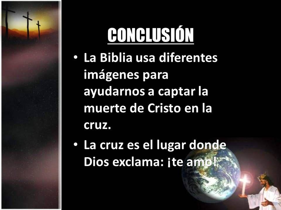 CONCLUSIÓN La Biblia usa diferentes imágenes para ayudarnos a captar la muerte de Cristo en la cruz. La Biblia usa diferentes imágenes para ayudarnos