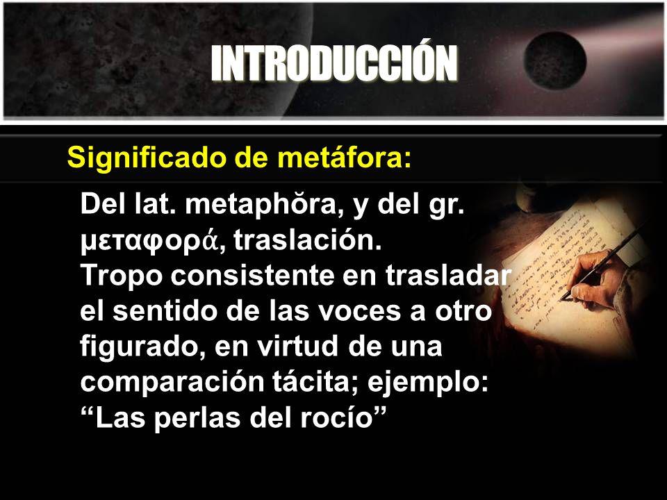 INTRODUCCIÓN Significado de metáfora: Del lat. metaphŏra, y del gr. μεταφορ, traslación. Tropo consistente en trasladar el sentido de las voces a otro