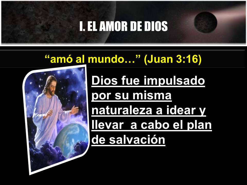 I. EL AMOR DE DIOS Dios fue impulsado por su misma naturaleza a idear y llevar a cabo el plan de salvación amó al mundo… (Juan 3:16)