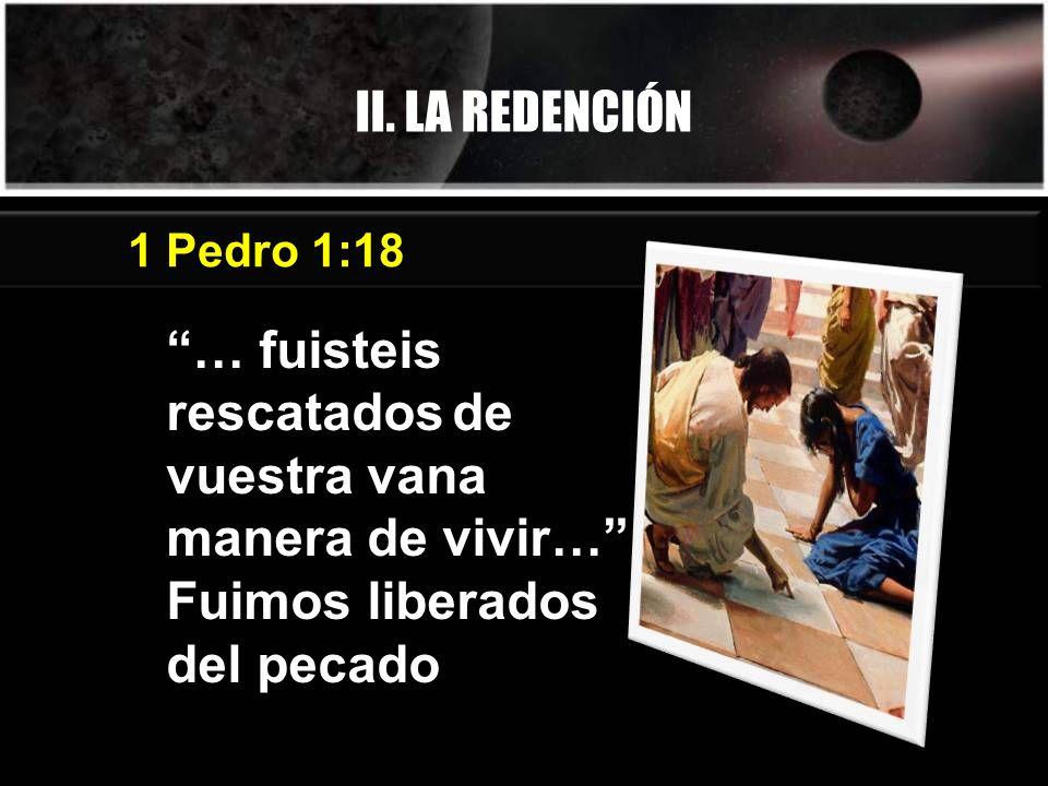 II. LA REDENCIÓN … fuisteis rescatados de vuestra vana manera de vivir… Fuimos liberados del pecado 1 Pedro 1:18