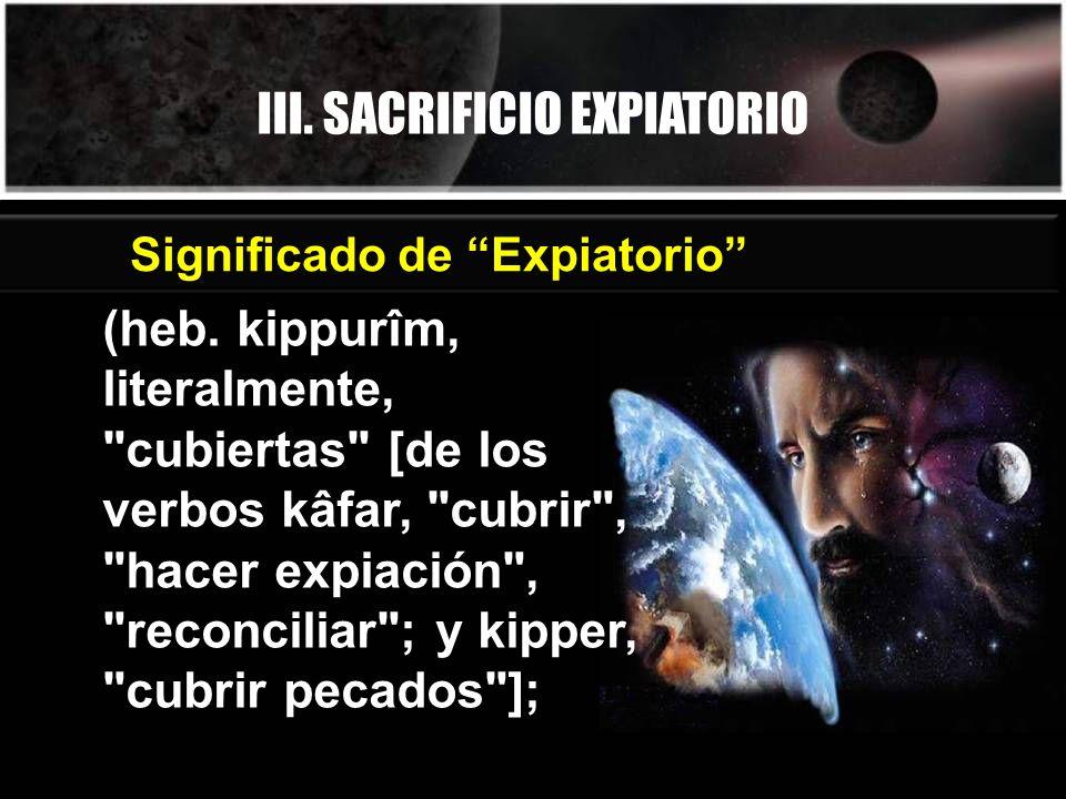 III. SACRIFICIO EXPIATORIO Significado de Expiatorio (heb. kippurîm, literalmente,