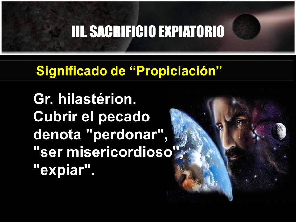 III. SACRIFICIO EXPIATORIO Significado de Propiciación Gr. hilastérion. Cubrir el pecado denota