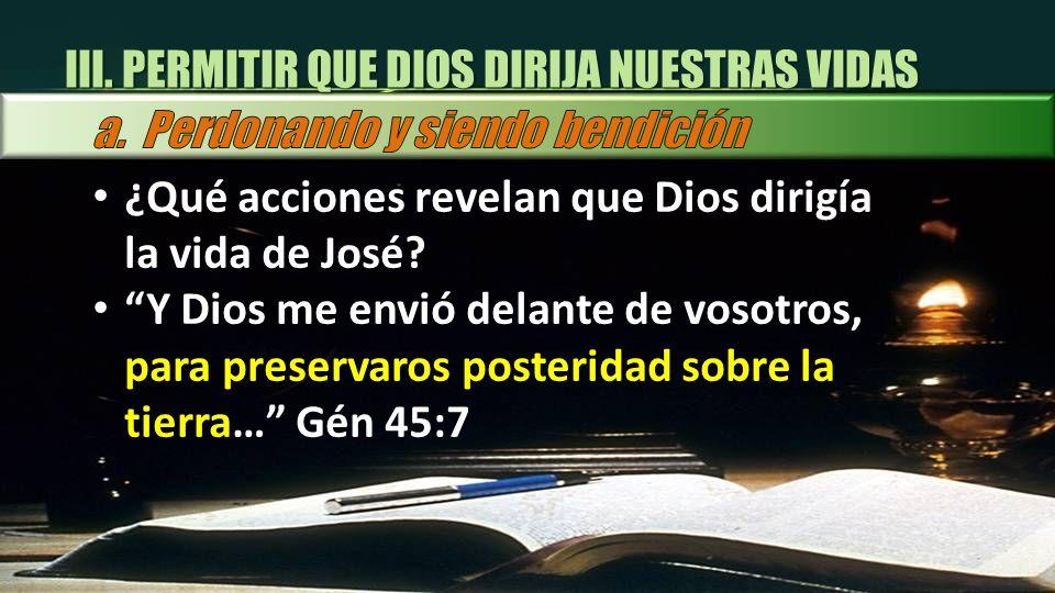III. PERMITIR QUE DIOS DIRIJA NUESTRAS VIDAS ¿Qué acciones revelan que Dios dirigía la vida de José? Y Dios me envió delante de vosotros, para preserv