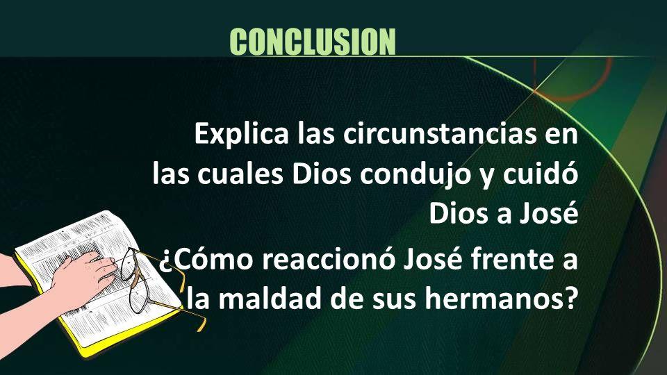 Explica las circunstancias en las cuales Dios condujo y cuidó Dios a José ¿Cómo reaccionó José frente a la maldad de sus hermanos? CONCLUSION